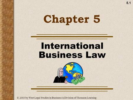 5.1 Chapter 5 International Business Law © 2003 by West Legal Studies in Business/A Division of Thomson Learning.