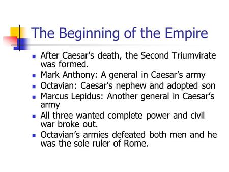 The Beginning of the Empire After Caesar's death, the Second Triumvirate was formed. Mark Anthony: A general in Caesar's army Octavian: Caesar's nephew.