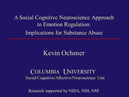 A Social Cognitive Neuroscience Approach to Emotion Regulation: Implications for Substance Abuse Kevin Ochsner OLUMBIA NIVERSITY OLUMBIA NIVERSITY CU Social/Cognitive/Affective/Neuroscience.