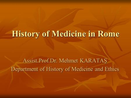 History of Medicine in Rome Assist.Prof.Dr. Mehmet KARATAŞ Department of History of Medicine and Ethics.