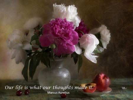 Our life is what our thoughts make it. Marcus Aurelius.