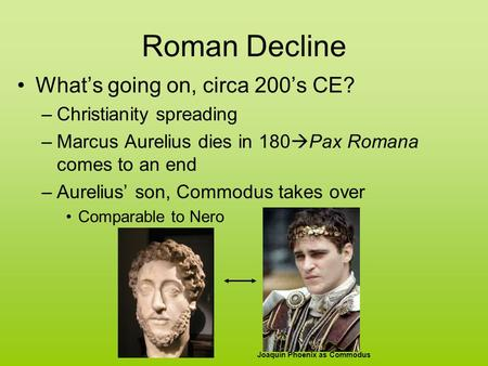 Roman Decline What's going on, circa 200's CE? –Christianity spreading –Marcus Aurelius dies in 180  Pax Romana comes to an end –Aurelius' son, Commodus.