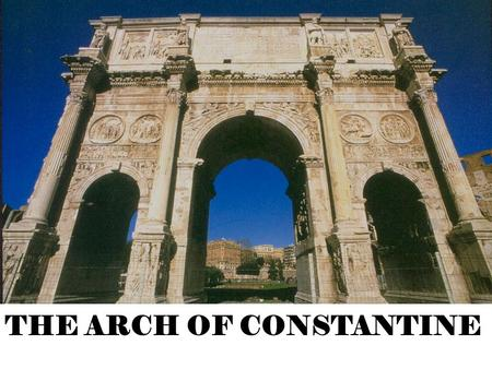 THE ARCH OF CONSTANTINE. Constantine's 'Recycled' Sculpture Why? Lack of skilled artisans in Rome at the time Lack of time to complete the required reliefs.