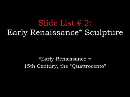 "Slide List # 2: Early Renaissance* Sculpture *Early Renaissance = 15th Century, the ""Quattrocento"""