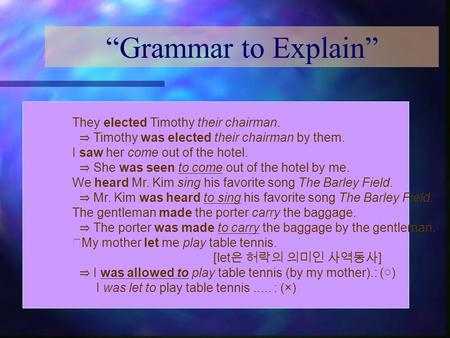 """Grammar to Explain"" They elected Timothy their chairman. ⇒ Timothy was elected their chairman by them. I saw her come out of the hotel. ⇒ She was seen."