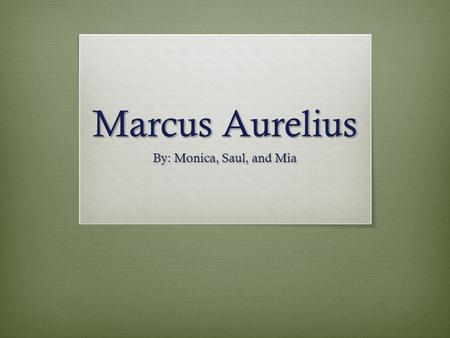 Marcus Aurelius By: Monica, Saul, and Mia. Who was Marcus Aurelius? Marcus Aurelius was an emperor, military leader and scholar. He was emperor of Rome.