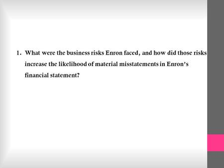 what were the business risks enron faced The enrons complex business model contributed to the fall of enron as it had created opportunities for enron to take full advantages of accounting limitations in.