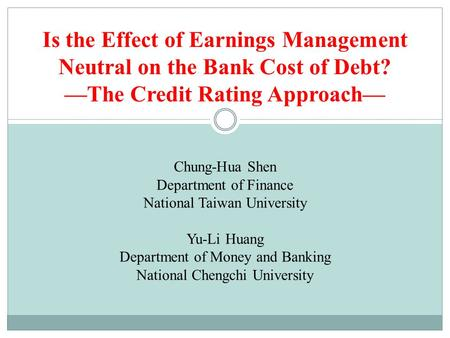 Is the Effect of Earnings Management Neutral on the Bank Cost of Debt? —The Credit Rating Approach— Chung-Hua Shen Department of Finance National Taiwan.