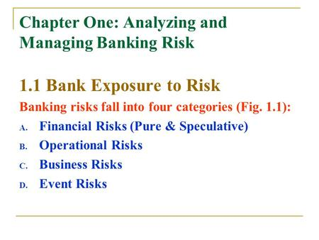 Chapter One: Analyzing and Managing Banking Risk 1.1 Bank Exposure to Risk Banking risks fall into four categories (Fig. 1.1): A. Financial Risks (Pure.