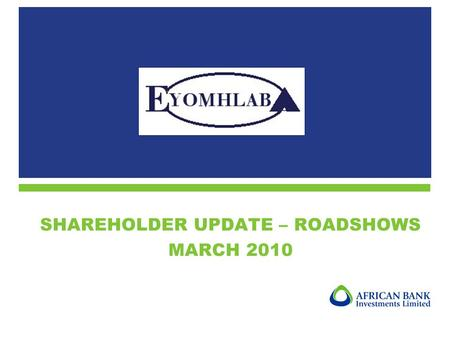 SHAREHOLDER UPDATE – ROADSHOWS MARCH 2010. 2 1.Objectives of Eyomhlaba 2.Highlights of 2009 3.Current holding as at 28 February 2010 4.Indicative net.