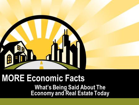 MORE Economic Facts What's Being Said About The Economy and Real Estate Today.