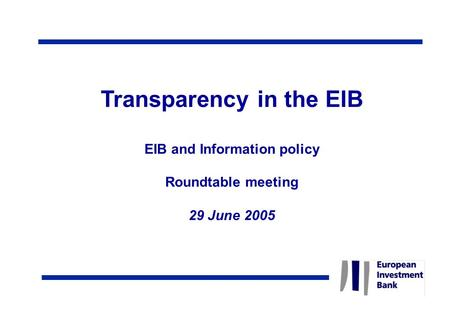 Transparency in the EIB EIB and Information policy Roundtable meeting 29 June 2005.