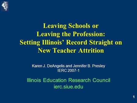 1 Leaving Schools or Leaving the Profession: Setting Illinois' Record Straight on New Teacher Attrition Karen J. DeAngelis and Jennifer B. Presley IERC.