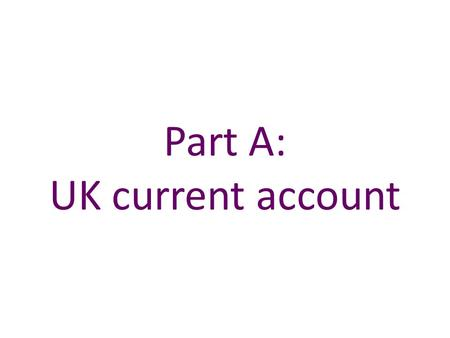 Part A: UK current account. Chart A.17 The UK current account deficit has widened since 2011 Sources: ONS and Bank calculations. (a) Primary income mainly.