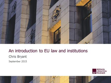 An introduction to EU law and institutions Chris Bryant September 2015.