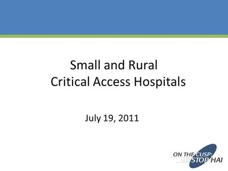 Small and Rural Critical Access Hospitals July 19, 2011.