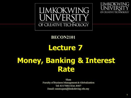 1 Money, Banking & Interest Rate Lecture 7 BECON2101 Shan Faculty of Business Management & Globalization Tel: 83178833 Ext. 8407