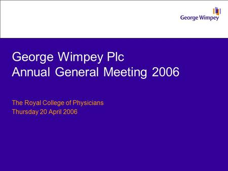George Wimpey Plc Annual General Meeting 2006 The Royal College of Physicians Thursday 20 April 2006.