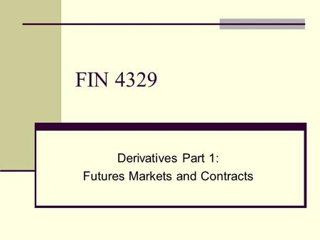 FIN 4329 Derivatives Part 1: Futures Markets and Contracts.