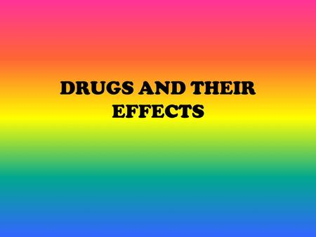 DRUGS AND THEIR EFFECTS. What is a Drug? A drug is any substance—solid, liquid or gas— that brings about physical and/or psychological changes in the.