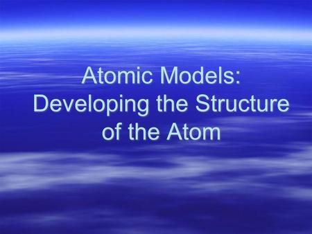 Atomic Models: Developing the Structure of the Atom.