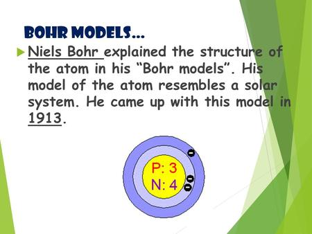 "Bohr Models…  Niels Bohr explained the structure of the atom in his ""Bohr models"". His model of the atom resembles a solar system. He came up with this."