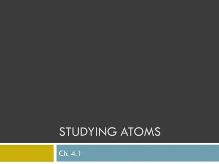STUDYING ATOMS Ch. 4.1. TrueFalseStatementTrueFalse Daltons atomic theory said all matter is made of atoms, which can be divided Thomson's atomic model,