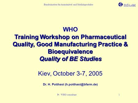 Bundesinstitut für Arzneimittel und Medizinprodukte Pt WHO-consultant 1 WHO Training Workshop on Pharmaceutical Quality, Good Manufacturing Practice &