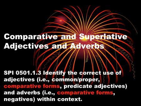 Comparative and Superlative Adjectives and Adverbs SPI 0501.1.3 Identify the correct use of adjectives (i.e., common/proper, comparative forms, predicate.