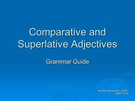 Comparative and Superlative Adjectives Grammar Guide mgr Anna Waligórska – Kotfas PWSZ Konin.