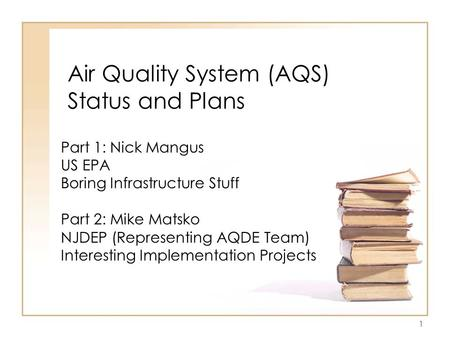 1 Air Quality System (AQS) Status and Plans Part 1: Nick Mangus US EPA Boring Infrastructure Stuff Part 2: Mike Matsko NJDEP (Representing AQDE Team) Interesting.