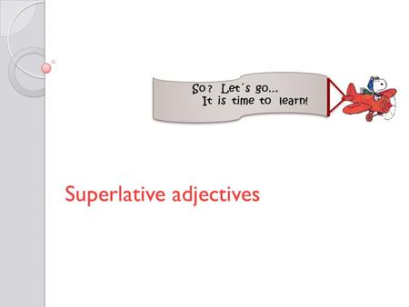 Superlative adjectives So ? Let´s go… It is time to learn!
