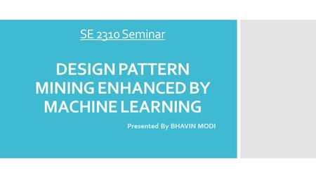 SE 2310 Seminar DESIGN PATTERN MINING ENHANCED BY MACHINE LEARNING Presented By BHAVIN MODI.