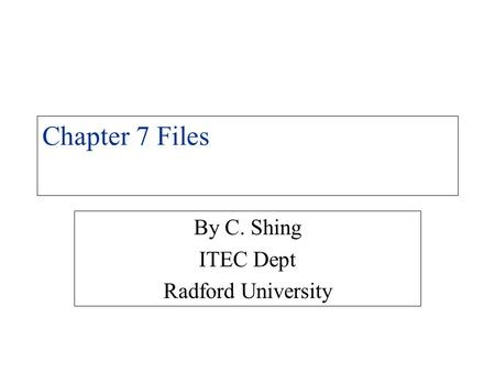 Chapter 7 Files By C. Shing ITEC Dept Radford University.