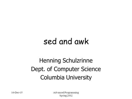 16-Dec-15Advanced Programming Spring 2002 sed and awk Henning Schulzrinne Dept. of Computer Science Columbia University.