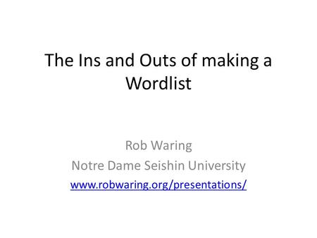The Ins and Outs of making a Wordlist Rob Waring Notre Dame Seishin University www.robwaring.org/presentations/