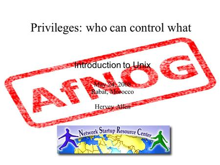Privileges: who can control what Introduction to Unix May 24, 2008 Rabat, Morocco Hervey Allen.