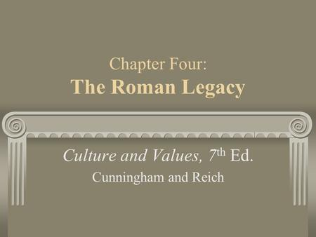 Chapter Four: The Roman Legacy Culture and Values, 7 th Ed. Cunningham and Reich.