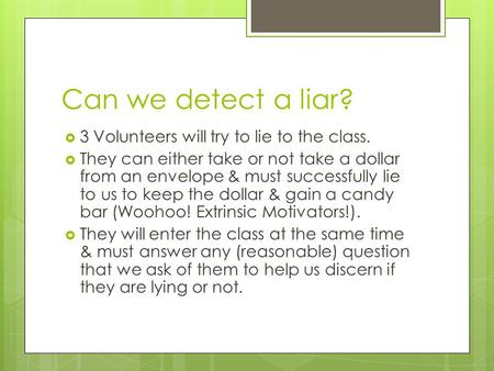 Can we detect a liar?  3 Volunteers will try to lie to the class.  They can either take or not take a dollar from an envelope & must successfully lie.