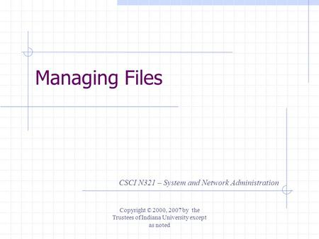 Managing Files CSCI N321 – System and Network Administration Copyright © 2000, 2007 by the Trustees of Indiana University except as noted.