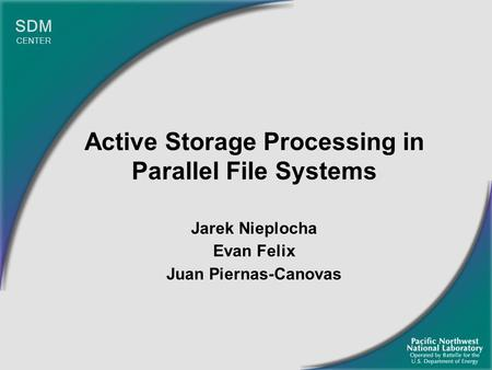 Active Storage Processing in Parallel File Systems Jarek Nieplocha Evan Felix Juan Piernas-Canovas SDM CENTER.