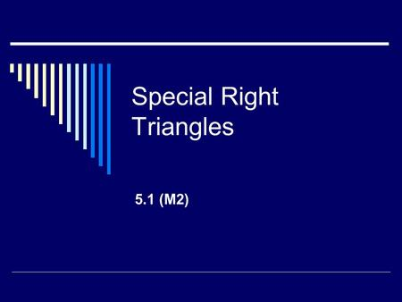 Special Right Triangles 5.1 (M2). What do you know about Similar Triangles?  Corresponding Angles are Congruent  Sides are proportional  Since the.