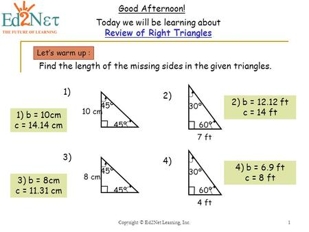 Copyright © Ed2Net Learning, Inc.1 Good Afternoon! Today we will be learning about Review of Right Triangles Let's warm up : Find the length of the missing.