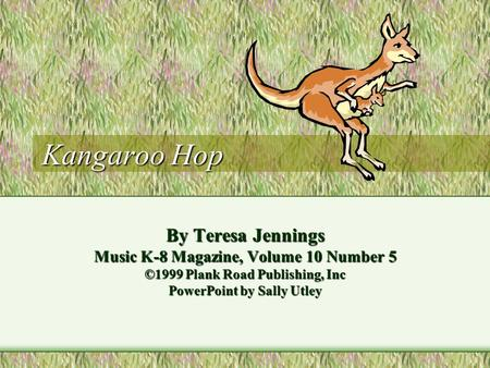 Kangaroo Hop By Teresa Jennings Music K-8 Magazine, Volume 10 Number 5 ©1999 Plank Road Publishing, Inc PowerPoint by Sally Utley.