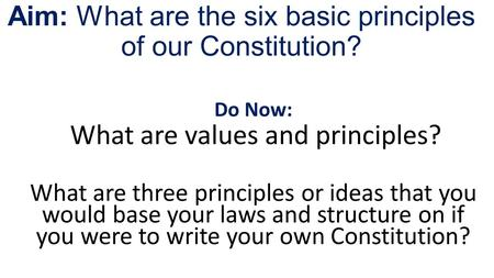 Aim: What are the six basic principles of our Constitution? Do Now: What are values and principles? What are three principles or ideas that you would base.