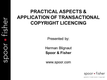 PRACTICAL ASPECTS & APPLICATION OF TRANSACTIONAL COPYRIGHT LICENCING Presented by: Herman Blignaut Spoor & Fisher www.spoor.com.