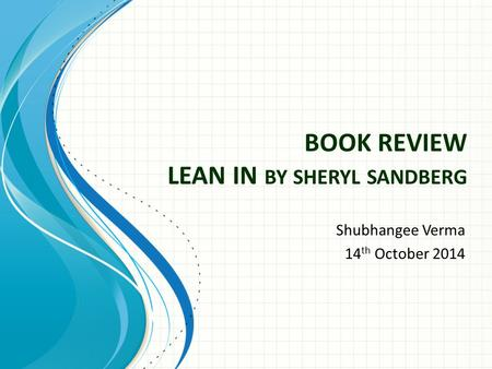 BOOK REVIEW LEAN IN BY SHERYL SANDBERG Shubhangee Verma 14 th October 2014.