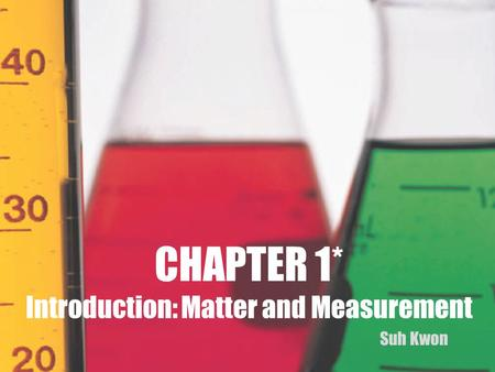 CHAPTER 1* Introduction: Matter and Measurement Suh Kwon.
