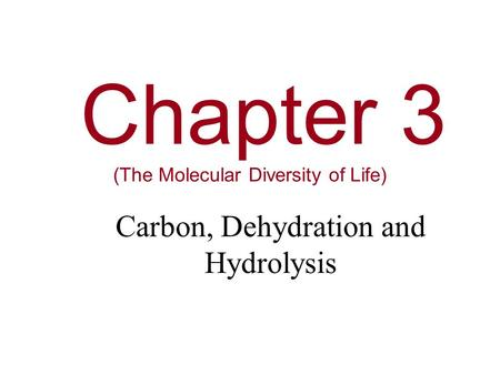 Chapter 3 (The Molecular Diversity of Life) Carbon, Dehydration and Hydrolysis.