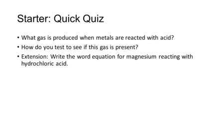 Starter: Quick Quiz What gas is produced when metals are reacted with acid? How do you test to see if this gas is present? Extension: Write the word equation.